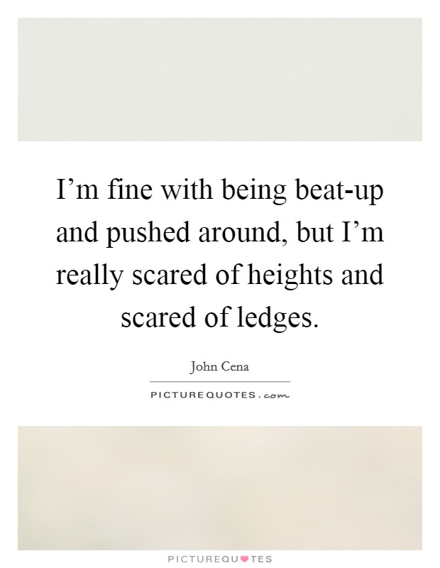 I'm fine with being beat-up and pushed around, but I'm really scared of heights and scared of ledges Picture Quote #1