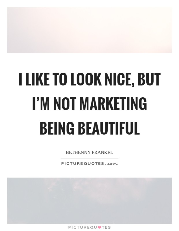 I like to look nice, but I'm not marketing being beautiful Picture Quote #1