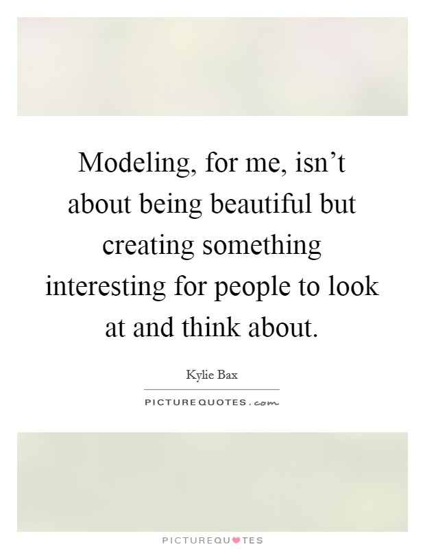 Modeling, for me, isn't about being beautiful but creating something interesting for people to look at and think about Picture Quote #1