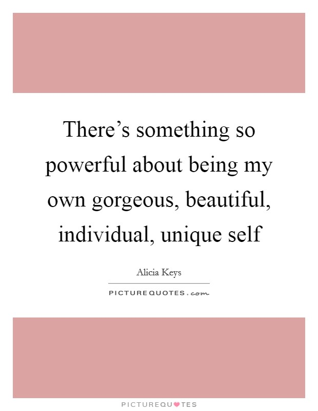 There's something so powerful about being my own gorgeous, beautiful, individual, unique self Picture Quote #1