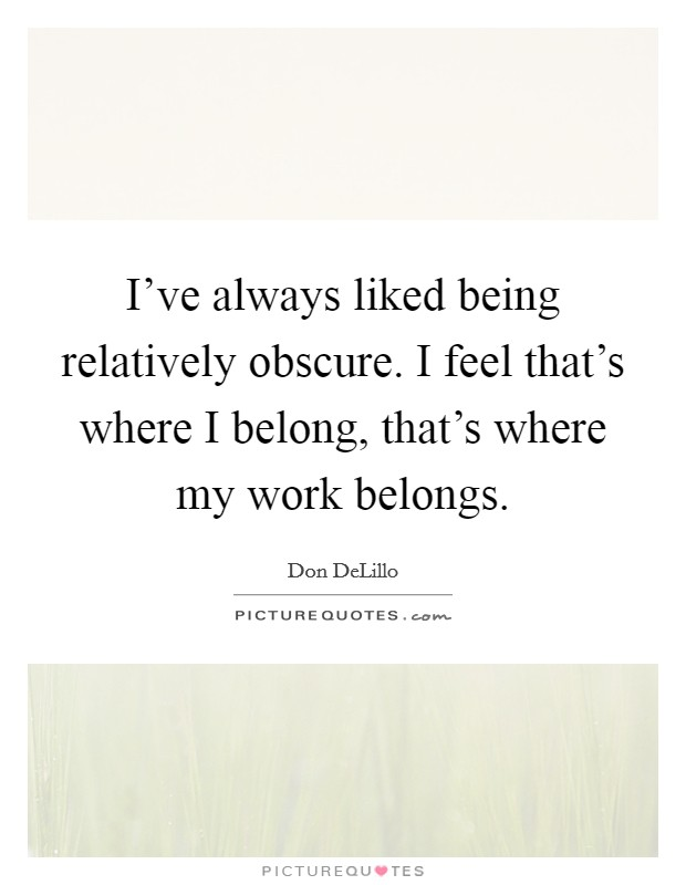 I've always liked being relatively obscure. I feel that's where I belong, that's where my work belongs Picture Quote #1