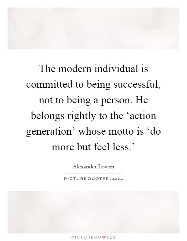The modern individual is committed to being successful, not to being a person. He belongs rightly to the 'action generation' whose motto is 'do more but feel less.' Picture Quote #1