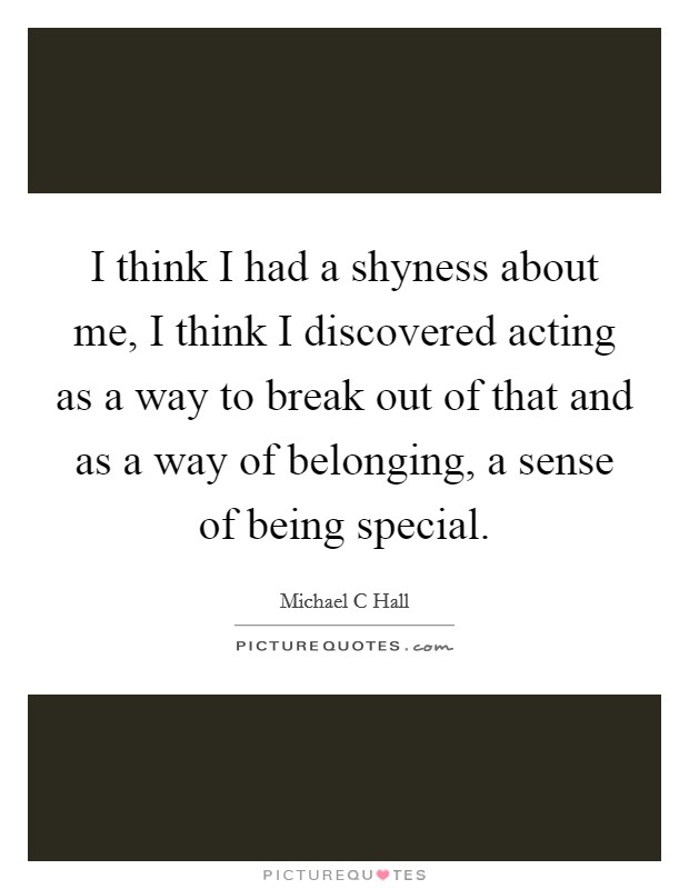 I think I had a shyness about me, I think I discovered acting as a way to break out of that and as a way of belonging, a sense of being special Picture Quote #1