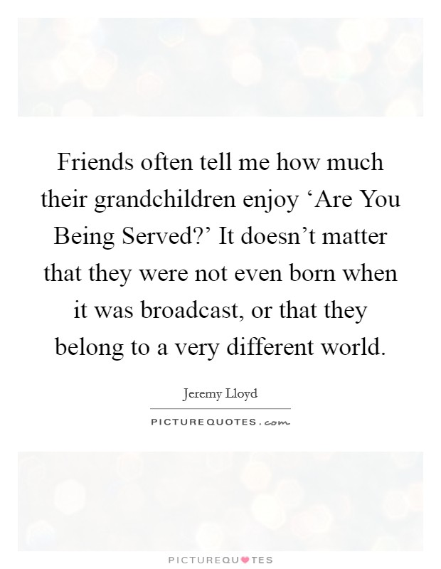Friends often tell me how much their grandchildren enjoy 'Are You Being Served?' It doesn't matter that they were not even born when it was broadcast, or that they belong to a very different world Picture Quote #1
