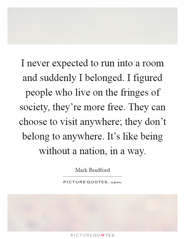 I never expected to run into a room and suddenly I belonged. I figured people who live on the fringes of society, they're more free. They can choose to visit anywhere; they don't belong to anywhere. It's like being without a nation, in a way Picture Quote #1