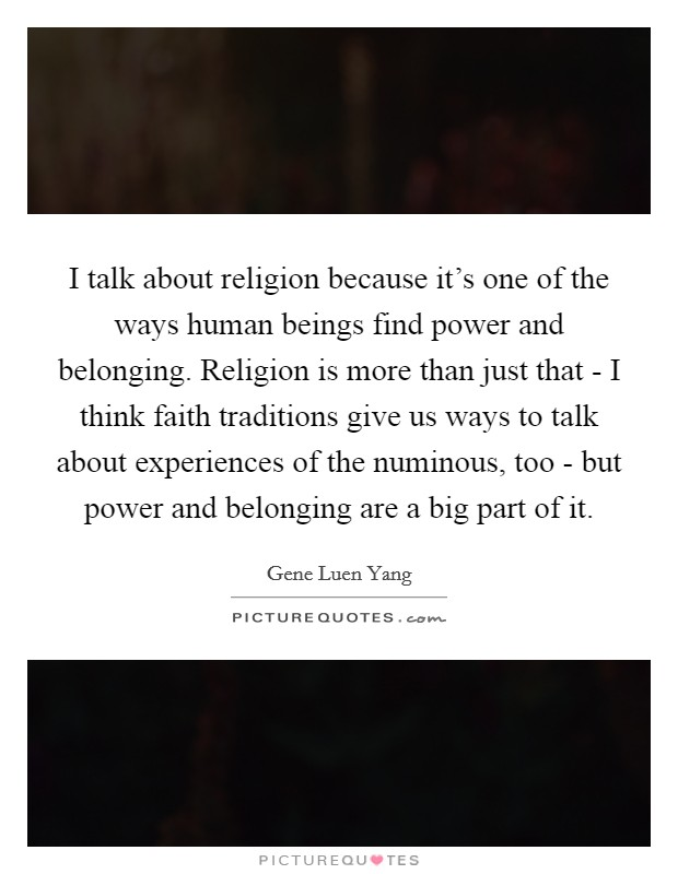 I talk about religion because it's one of the ways human beings find power and belonging. Religion is more than just that - I think faith traditions give us ways to talk about experiences of the numinous, too - but power and belonging are a big part of it Picture Quote #1