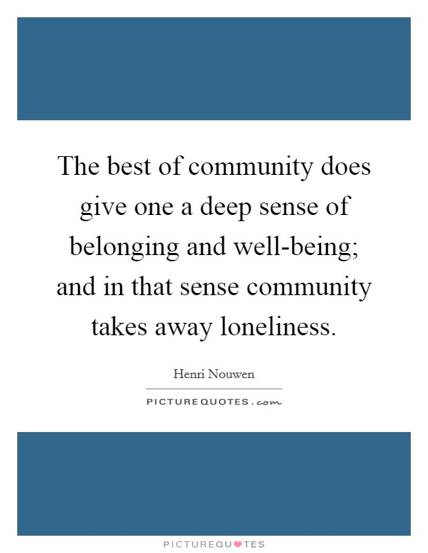 The best of community does give one a deep sense of belonging and well-being; and in that sense community takes away loneliness Picture Quote #1