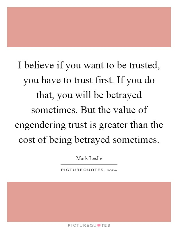 I believe if you want to be trusted, you have to trust first. If you do that, you will be betrayed sometimes. But the value of engendering trust is greater than the cost of being betrayed sometimes Picture Quote #1