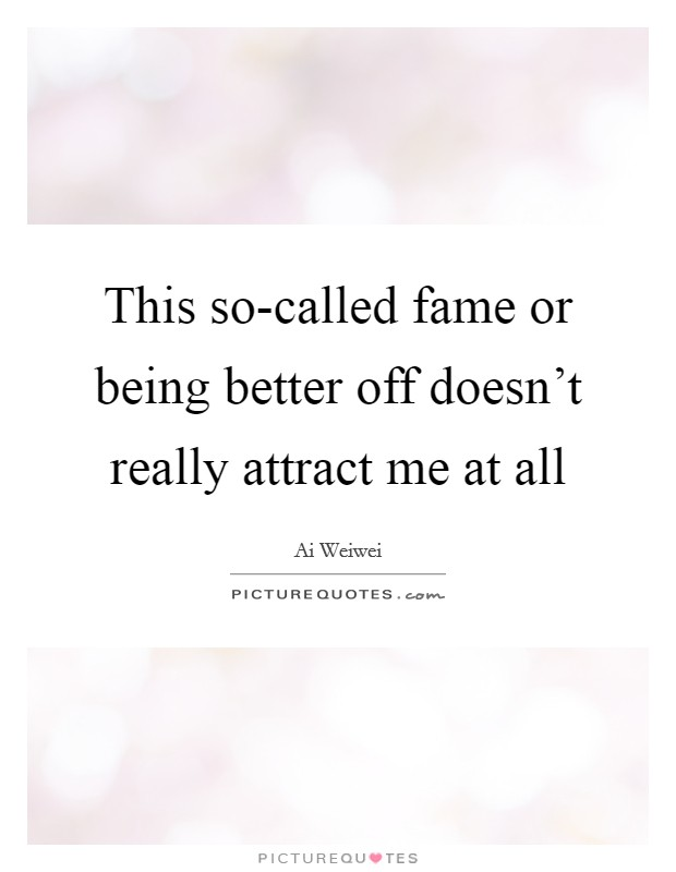 This so-called fame or being better off doesn't really attract me at all Picture Quote #1