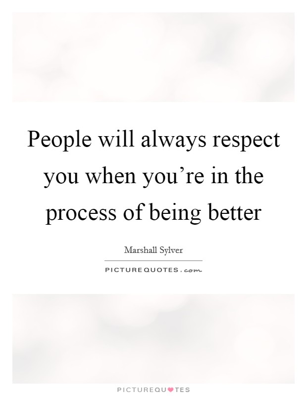 People will always respect you when you're in the process of being better Picture Quote #1