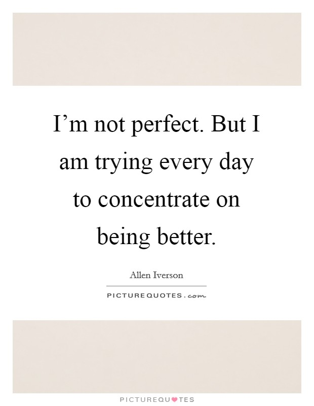I'm not perfect. But I am trying every day to concentrate on being better Picture Quote #1
