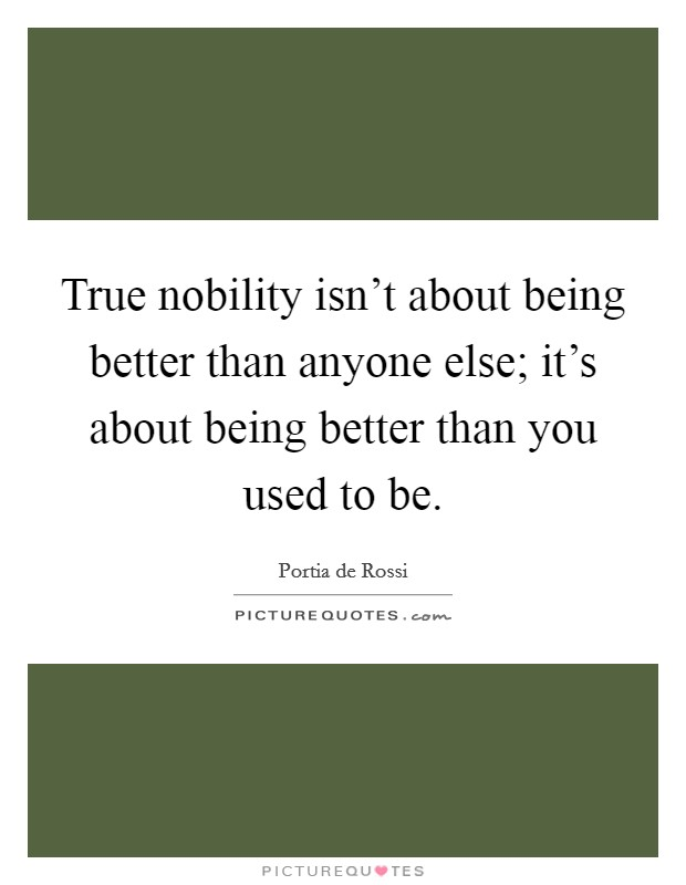 True nobility isn't about being better than anyone else; it's about being better than you used to be Picture Quote #1