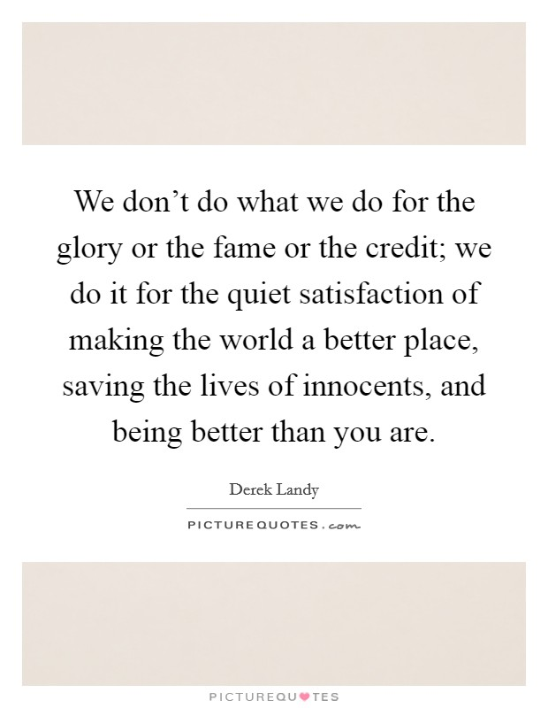 We don't do what we do for the glory or the fame or the credit; we do it for the quiet satisfaction of making the world a better place, saving the lives of innocents, and being better than you are Picture Quote #1