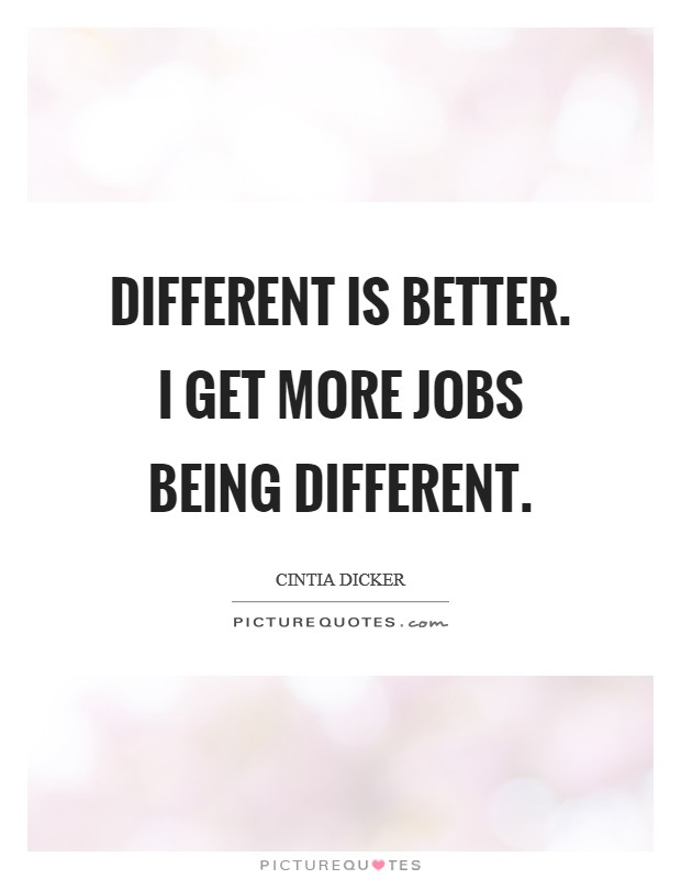 Different is better. I get more jobs being different Picture Quote #1
