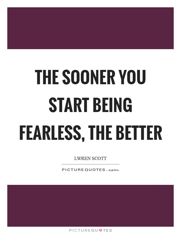 The sooner you start being fearless, the better Picture Quote #1