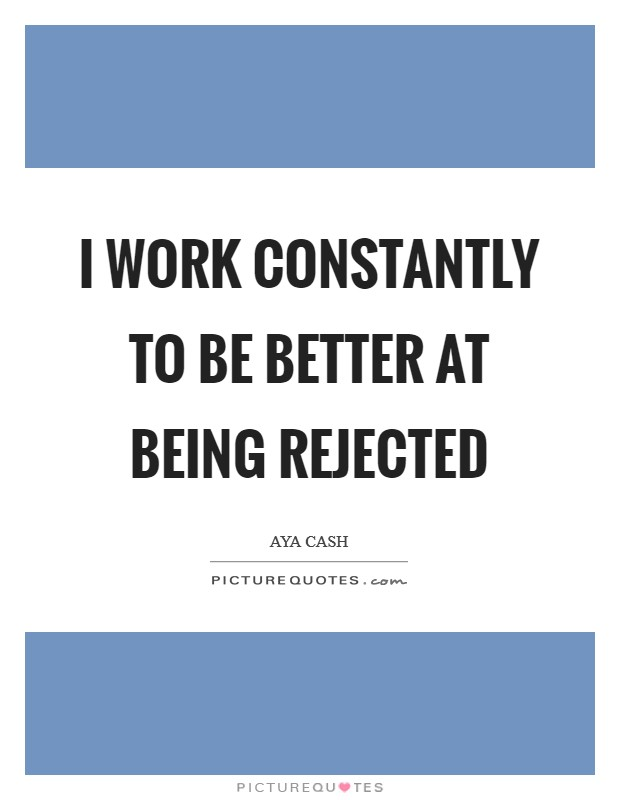I work constantly to be better at being rejected Picture Quote #1