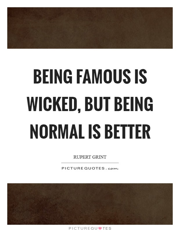 Being famous is wicked, but being normal is better Picture Quote #1