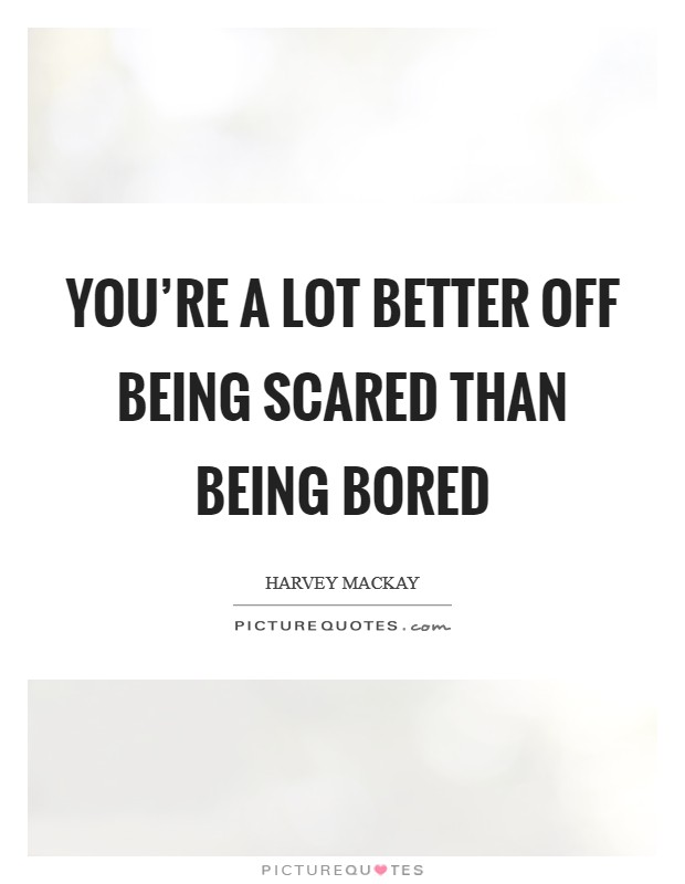 You're a lot better off being scared than being bored Picture Quote #1