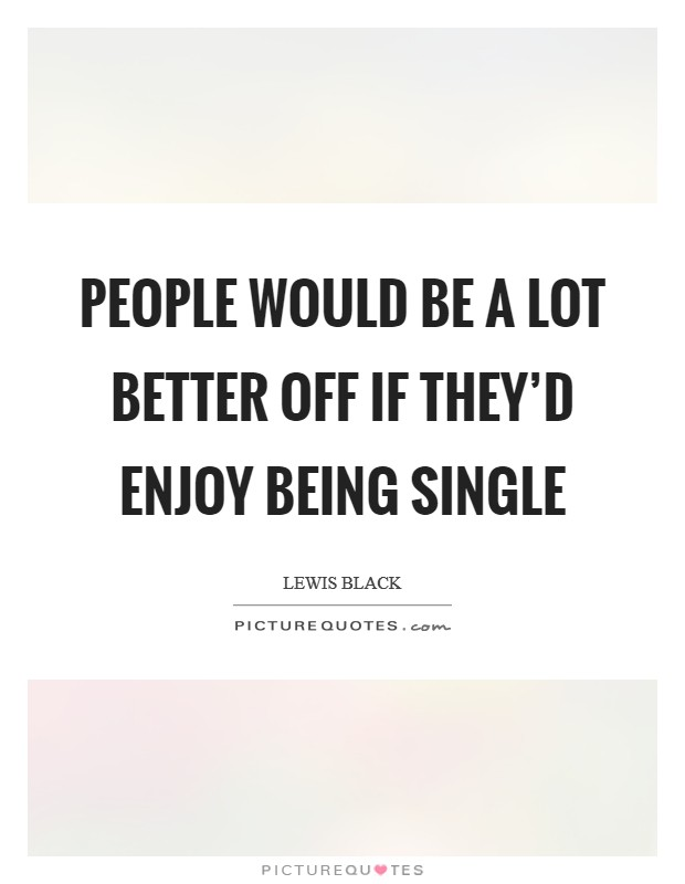 People would be a lot better off if they'd enjoy being single Picture Quote #1