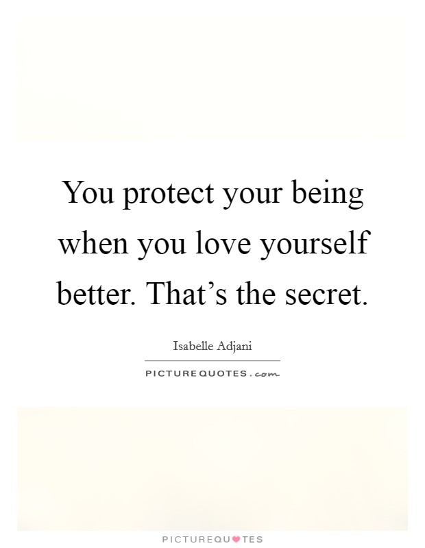 You protect your being when you love yourself better. That's the secret Picture Quote #1