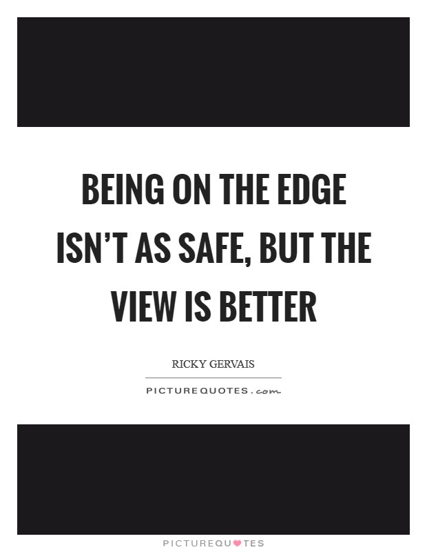 Being on the edge isn't as safe, but the view is better Picture Quote #1