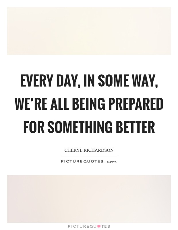 Every day, in some way, we're all being prepared for something better Picture Quote #1