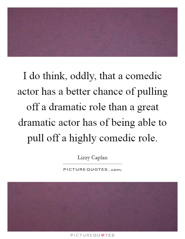 I do think, oddly, that a comedic actor has a better chance of pulling off a dramatic role than a great dramatic actor has of being able to pull off a highly comedic role Picture Quote #1