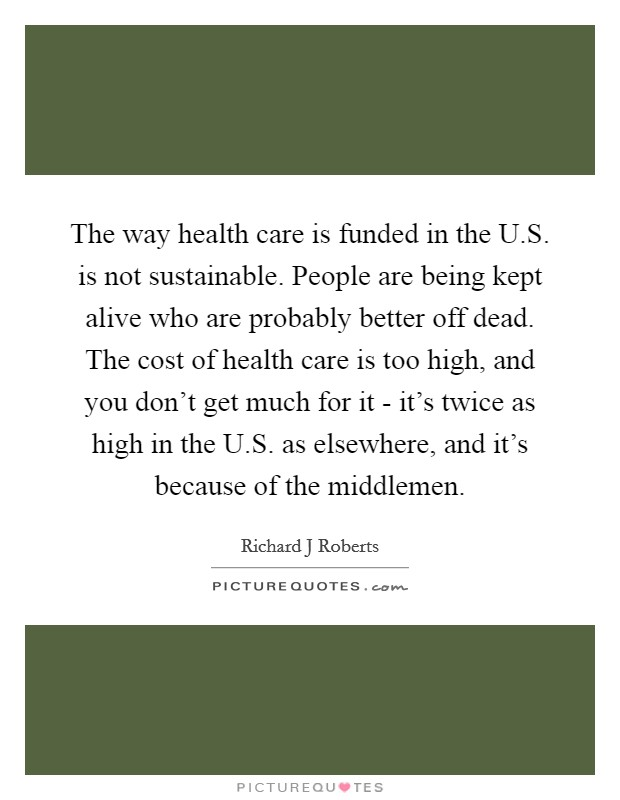 The way health care is funded in the U.S. is not sustainable. People are being kept alive who are probably better off dead. The cost of health care is too high, and you don't get much for it - it's twice as high in the U.S. as elsewhere, and it's because of the middlemen Picture Quote #1