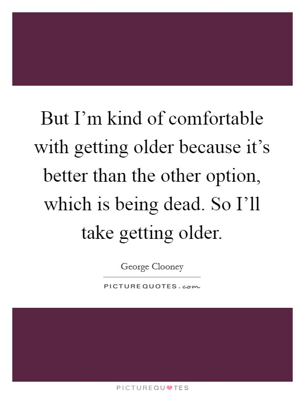 But I'm kind of comfortable with getting older because it's better than the other option, which is being dead. So I'll take getting older Picture Quote #1