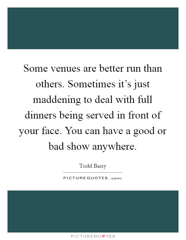 Some venues are better run than others. Sometimes it's just maddening to deal with full dinners being served in front of your face. You can have a good or bad show anywhere Picture Quote #1