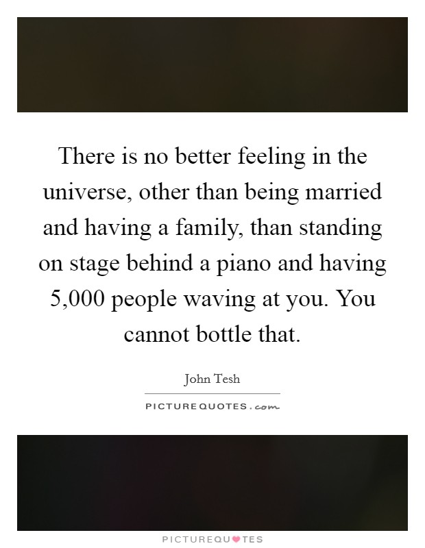 There is no better feeling in the universe, other than being married and having a family, than standing on stage behind a piano and having 5,000 people waving at you. You cannot bottle that Picture Quote #1