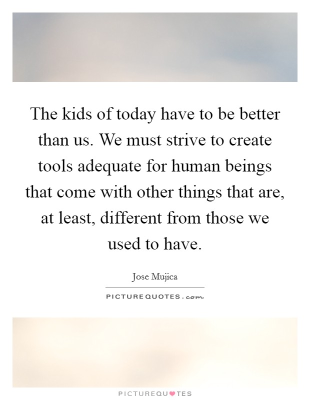 The kids of today have to be better than us. We must strive to create tools adequate for human beings that come with other things that are, at least, different from those we used to have Picture Quote #1