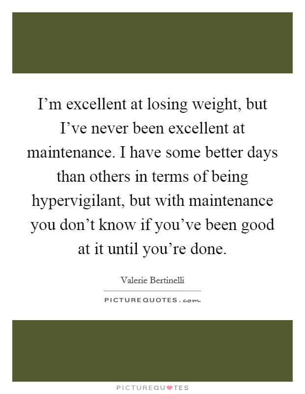 I'm excellent at losing weight, but I've never been excellent at maintenance. I have some better days than others in terms of being hypervigilant, but with maintenance you don't know if you've been good at it until you're done Picture Quote #1