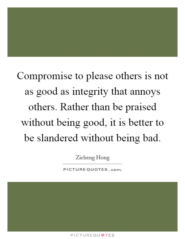 Compromise to please others is not as good as integrity that annoys others. Rather than be praised without being good, it is better to be slandered without being bad Picture Quote #1