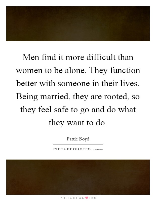 Men find it more difficult than women to be alone. They function better with someone in their lives. Being married, they are rooted, so they feel safe to go and do what they want to do Picture Quote #1