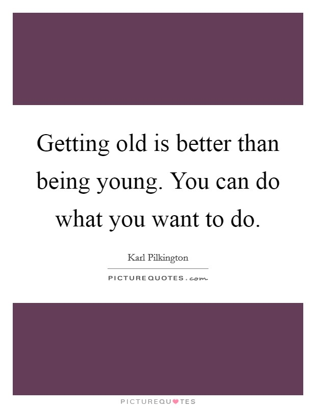 Getting old is better than being young. You can do what you want to do Picture Quote #1