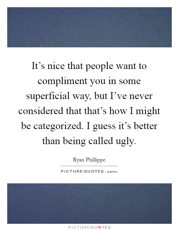 It's nice that people want to compliment you in some superficial way, but I've never considered that that's how I might be categorized. I guess it's better than being called ugly Picture Quote #1