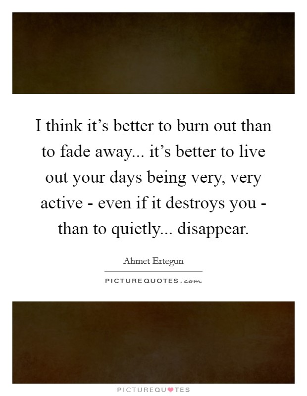 I think it's better to burn out than to fade away... it's better to live out your days being very, very active - even if it destroys you - than to quietly... disappear Picture Quote #1
