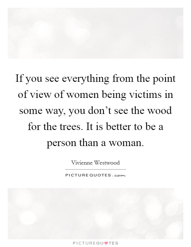 If you see everything from the point of view of women being victims in some way, you don't see the wood for the trees. It is better to be a person than a woman Picture Quote #1