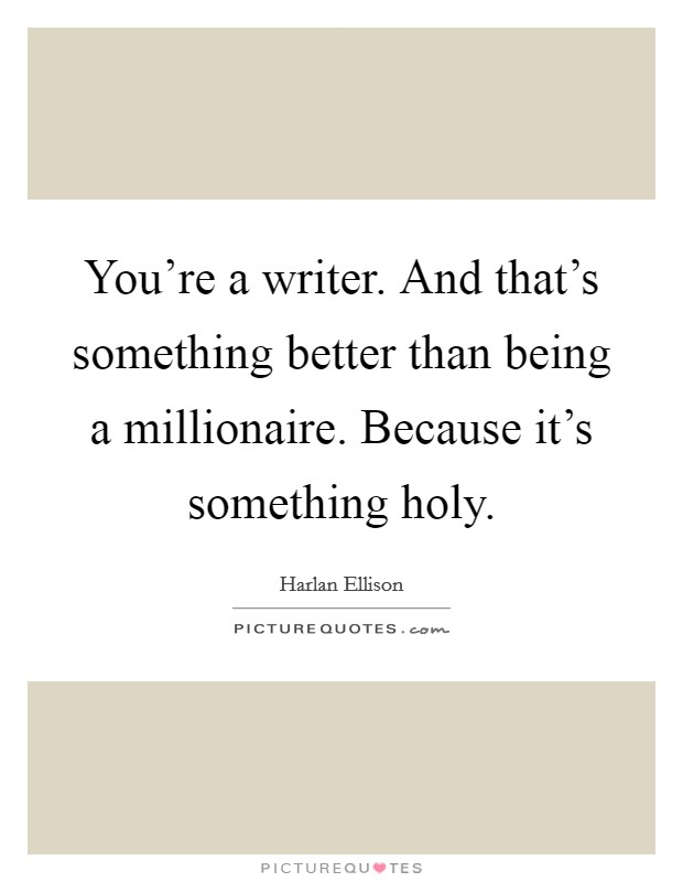 You're a writer. And that's something better than being a millionaire. Because it's something holy Picture Quote #1
