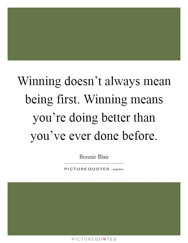 Winning doesn't always mean being first. Winning means you're doing better than you've ever done before Picture Quote #1