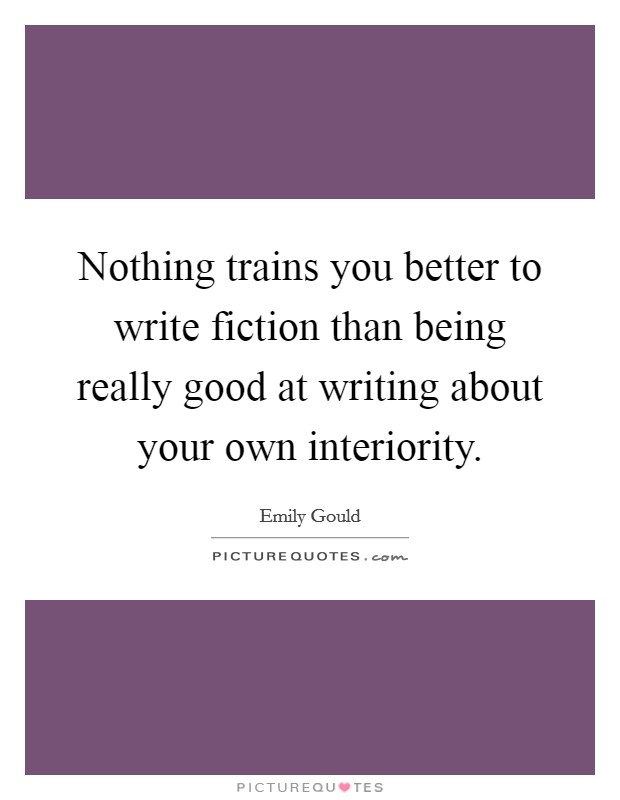 Nothing trains you better to write fiction than being really good at writing about your own interiority Picture Quote #1