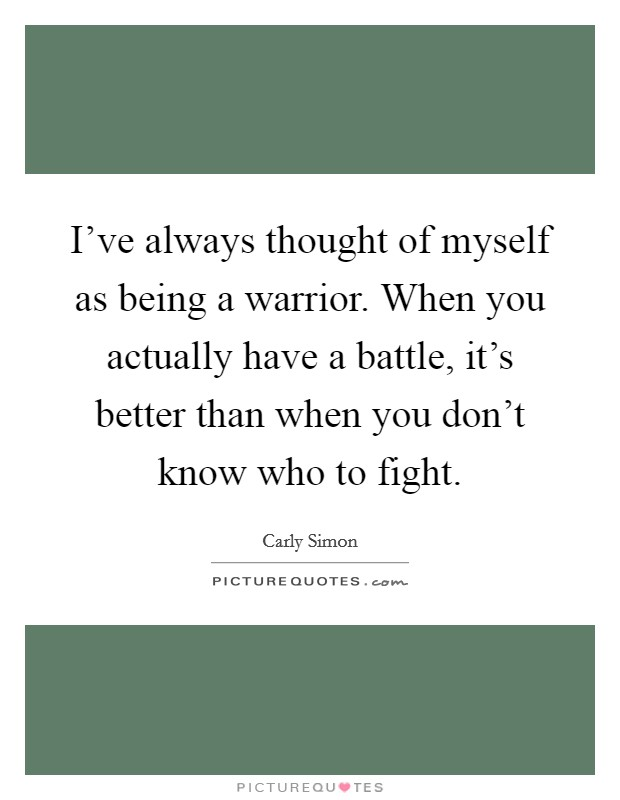 I've always thought of myself as being a warrior. When you actually have a battle, it's better than when you don't know who to fight Picture Quote #1