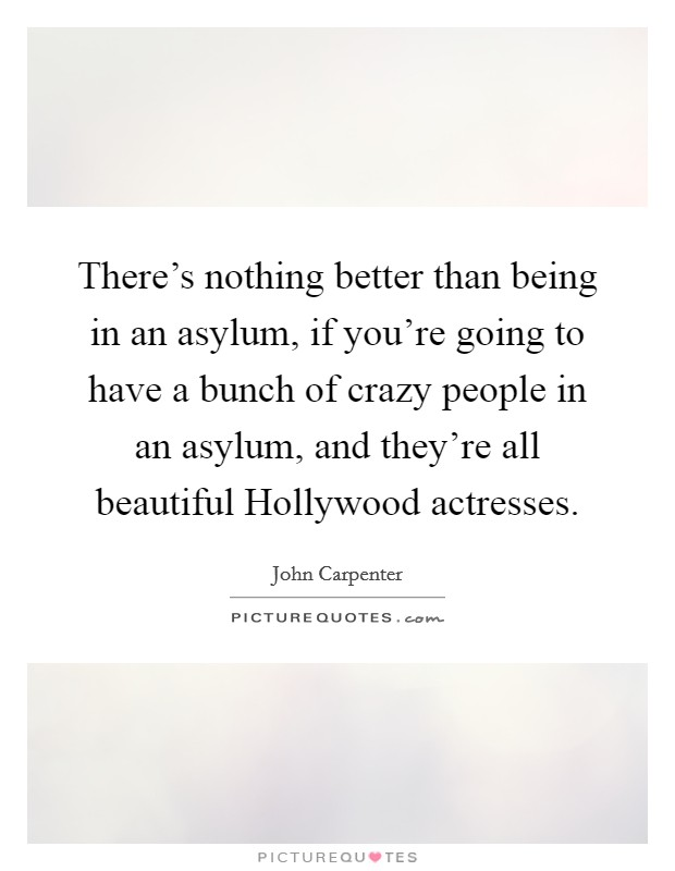 There's nothing better than being in an asylum, if you're going to have a bunch of crazy people in an asylum, and they're all beautiful Hollywood actresses Picture Quote #1