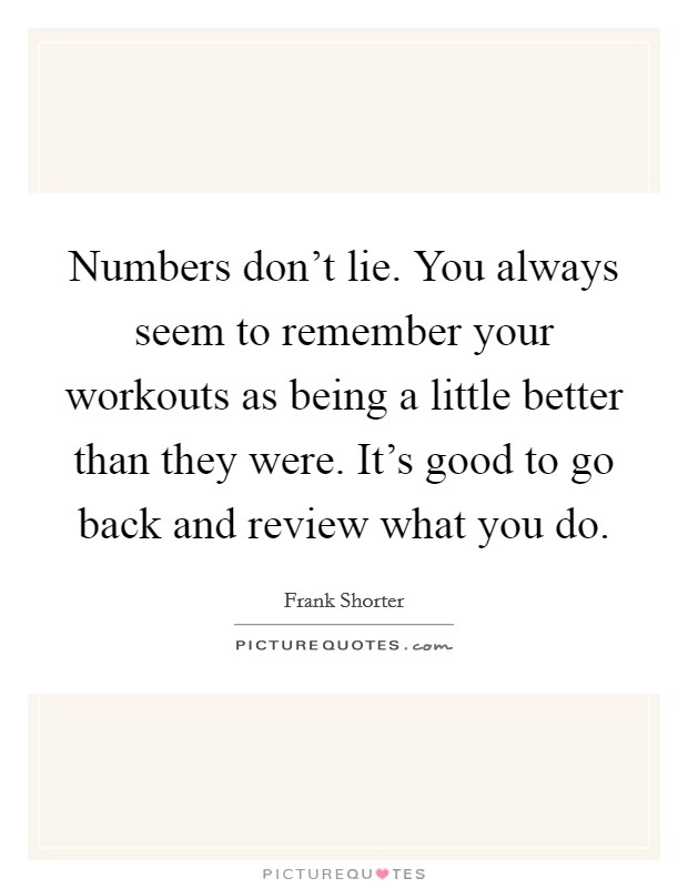 Numbers don't lie. You always seem to remember your workouts as being a little better than they were. It's good to go back and review what you do Picture Quote #1