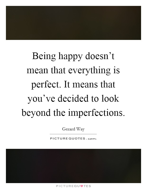 Being happy doesn't mean that everything is perfect. It means that you've decided to look beyond the imperfections Picture Quote #1