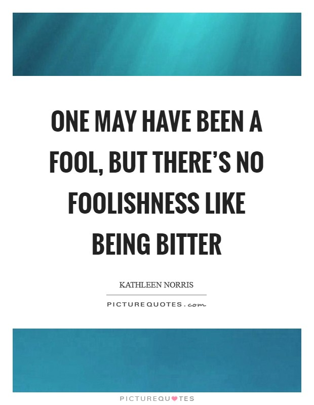 One may have been a fool, but there's no foolishness like being bitter Picture Quote #1