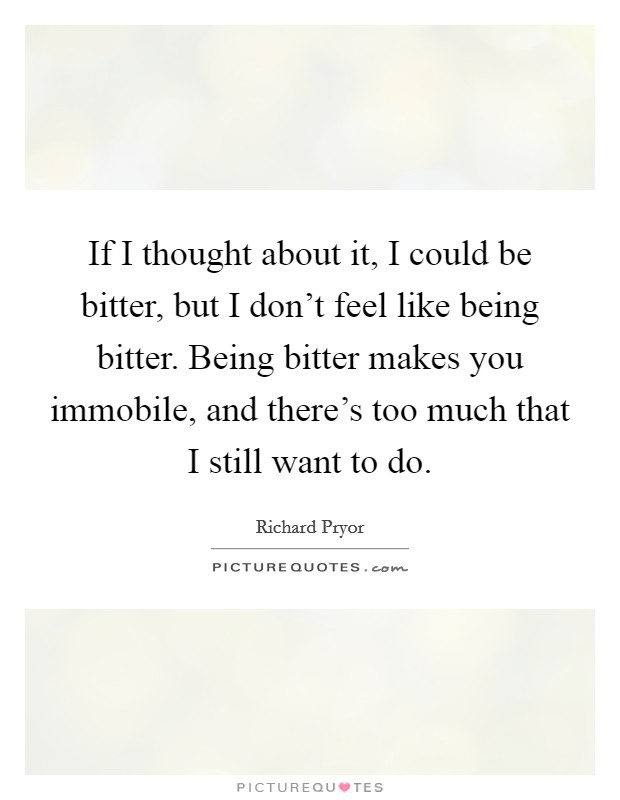 If I thought about it, I could be bitter, but I don't feel like being bitter. Being bitter makes you immobile, and there's too much that I still want to do Picture Quote #1