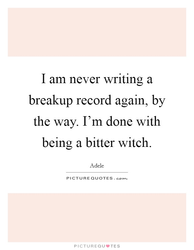 I am never writing a breakup record again, by the way. I'm done with being a bitter witch Picture Quote #1