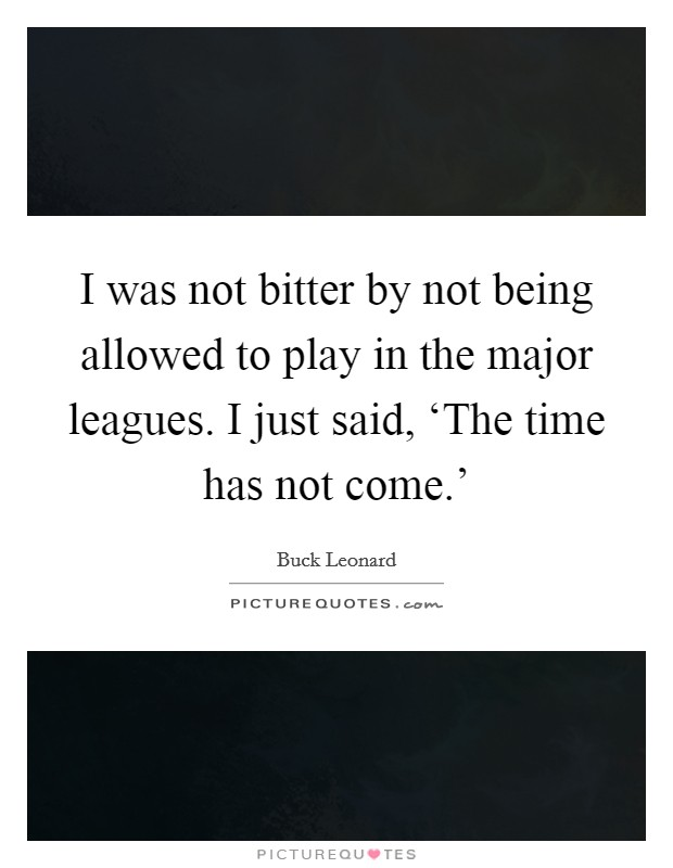 I was not bitter by not being allowed to play in the major leagues. I just said, 'The time has not come.' Picture Quote #1